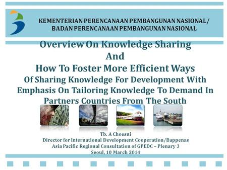 KEMENTERIAN PERENCANAAN PEMBANGUNAN NASIONAL/ BADAN PERENCANAAN PEMBANGUNAN NASIONAL Overview On Knowledge Sharing And How To Foster More Efficient Ways.