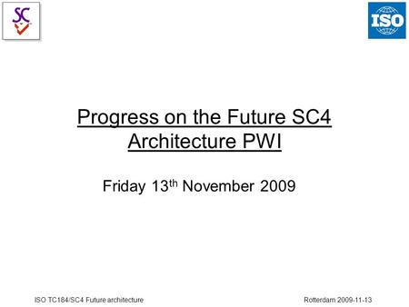 ISO TC184/SC4 Future architecture Rotterdam 2009-11-13 Progress on the Future SC4 Architecture PWI Friday 13 th November 2009.