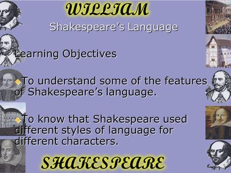 Shakespeare's Language Learning Objectives  To understand some of the features of Shakespeare's language.  To know that Shakespeare used different styles.