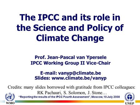 """Reporting the results of the IPCC Fourth Assessment"", Moscow, 10 July 2008 The IPCC and its role in the Science and Policy of Climate Change Prof. Jean-Pascal."