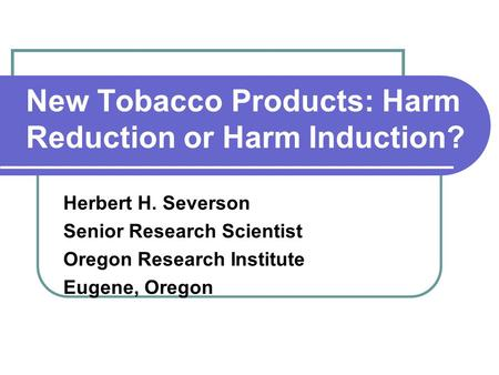New Tobacco Products: Harm Reduction or Harm Induction? Herbert H. Severson Senior Research Scientist Oregon Research Institute Eugene, Oregon.