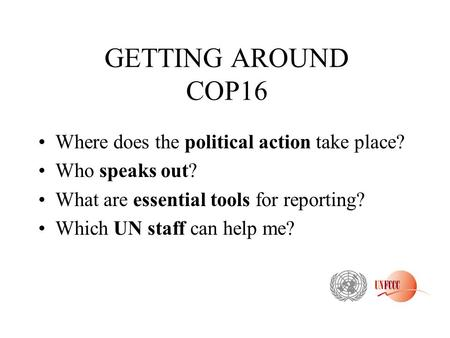 GETTING AROUND COP16 Where does the political action take place? Who speaks out? What are essential tools for reporting? Which UN staff can help me?