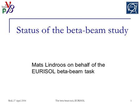 RAL 27 April 2006The beta-beam task, EURISOL1 Status of the beta-beam study Mats Lindroos on behalf of the EURISOL beta-beam task.