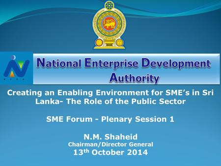 N.M. Shaheid Chairman/Director General 13 th October 2014 Creating an Enabling Environment for SME's in Sri Lanka- The Role of the Public Sector SME Forum.