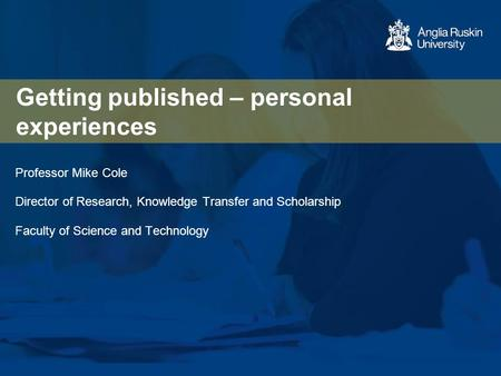 Getting published – personal experiences Professor Mike Cole Director of Research, Knowledge Transfer and Scholarship Faculty of Science and Technology.