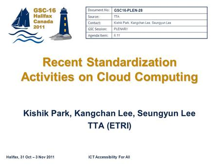 Halifax, 31 Oct – 3 Nov 2011ICT Accessibility For All Recent Standardization Activities on Cloud Computing Kishik Park, Kangchan Lee, Seungyun Lee TTA.