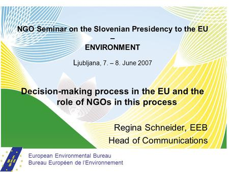 NGO Seminar on the Slovenian Presidency to the EU – ENVIRONMENT L jubljana, 7. – 8. June 2007 Decision-making process in the EU and the role of NGOs in.