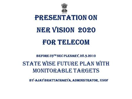 Presentation on NER VISION 2020 FOR TELECOM Before 59 th NEC Plenary, 28.9.2010 State wise Future Plan with Monitorable Targets By-AJAY BHATTACHARYA, ADMINISTRATOR,