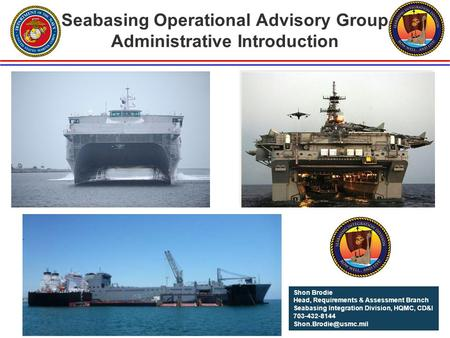 Seabasing Operational Advisory Group Administrative Introduction Shon Brodie Head, Requirements & Assessment Branch Seabasing Integration Division, HQMC,