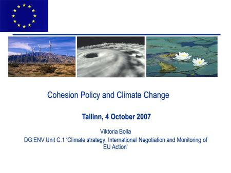 Cohesion Policy and Climate Change Viktoria Bolla DG ENV Unit C.1 'Climate strategy, International Negotiation and Monitoring of EU Action' Tallinn, 4.