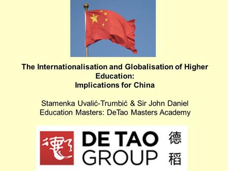 The Internationalisation and Globalisation of Higher Education: Implications for China Stamenka Uvalić-Trumbić & Sir John Daniel Education Masters: DeTao.