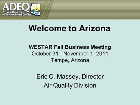 Welcome to Arizona WESTAR Fall Business Meeting October 31 - November 1, 2011 Tempe, Arizona Eric C. Massey, Director Air Quality Division.