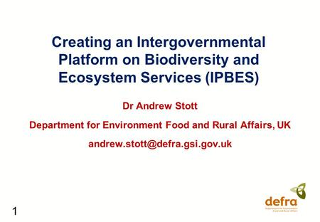 1 Creating an Intergovernmental Platform on Biodiversity and Ecosystem Services (IPBES) Dr Andrew Stott Department for Environment Food and Rural Affairs,