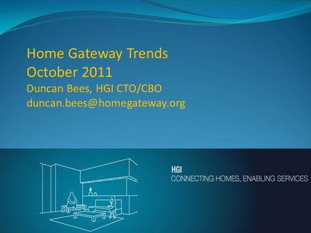 "Home Gateway Trends October 2011 Duncan Bees, HGI CTO/CBO ""CONNECTING HOMES – ENABLING SERVICES"""