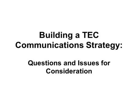 Building a TEC Communications Strategy: Questions and Issues for Consideration.