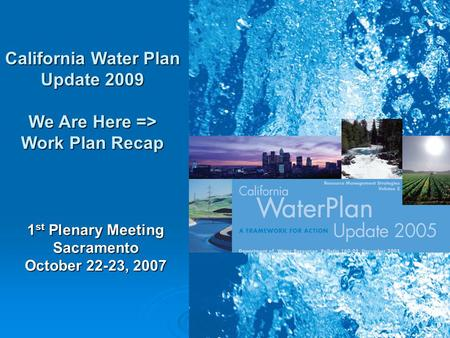 1 California Water Plan Update 2009 We Are Here => Work Plan Recap 1 st Plenary Meeting Sacramento October 22-23, 2007.