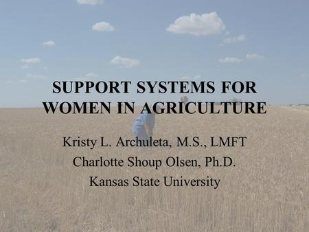 SUPPORT SYSTEMS FOR WOMEN IN AGRICULTURE Kristy L. Archuleta, M.S., LMFT Charlotte Shoup Olsen, Ph.D. Kansas State University.