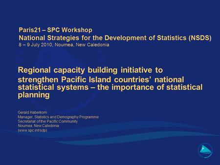 Paris21 – SPC Workshop National Strategies for the Development of Statistics (NSDS) 8 – 9 July 2010, Noumea, New Caledonia Regional capacity building initiative.