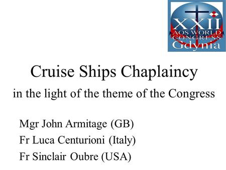 Cruise Ships Chaplaincy in the light of the theme of the Congress Mgr John Armitage (GB) Fr Luca Centurioni (Italy) Fr Sinclair Oubre (USA)