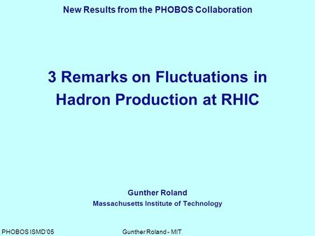 Gunther Roland - MITPHOBOS ISMD'05 3 Remarks on Fluctuations in Hadron Production at RHIC Gunther Roland Massachusetts Institute of Technology New Results.