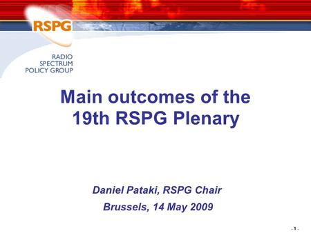 - 1 - Main outcomes of the 19th RSPG Plenary Daniel Pataki, RSPG Chair Brussels, 14 May 2009.