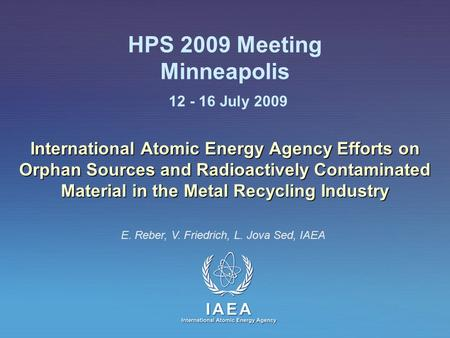 IAEA International Atomic Energy Agency HPS 2009 Meeting Minneapolis 12 - 16 July 2009 International Atomic Energy Agency Efforts on Orphan Sources and.