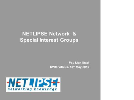 NETLIPSE Network & Special Interest Groups Pau Lian Staal NWM Vilnius, 18 th May 2010.