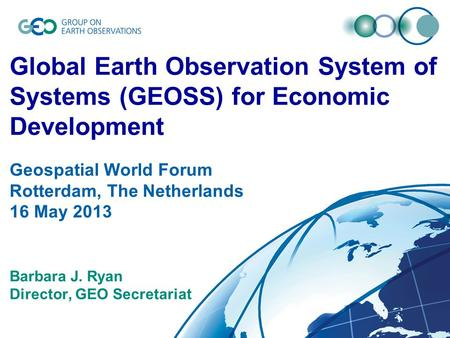 © GEO Secretariat Global Earth Observation System of Systems (GEOSS) for Economic Development Geospatial World Forum Rotterdam, The Netherlands 16 May.