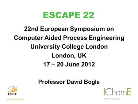 ESCAPE 22 22nd European Symposium on Computer Aided Process Engineering University College London London, UK 17 – 20 June 2012 Professor David Bogle.
