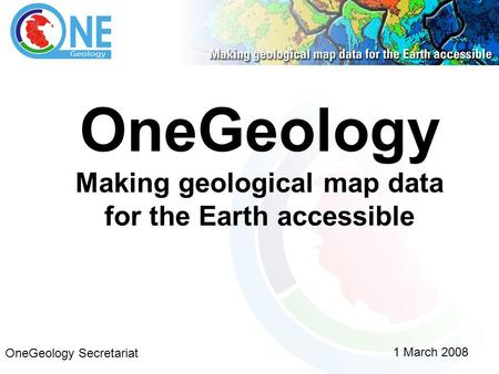 OneGeology Making geological map data for the Earth accessible 1 March 2008 OneGeology Secretariat.