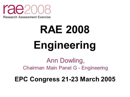 RAE 2008 Engineering Ann Dowling, Chairman Main Panel G - Engineering EPC Congress 21-23 March 2005.