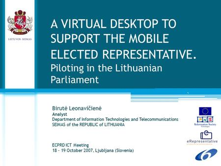 ` A VIRTUAL DESKTOP TO SUPPORT THE MOBILE ELECTED REPRESENTATIVE. Piloting in the Lithuanian Parliament Birutė Leonavičienė Analyst Department of Information.