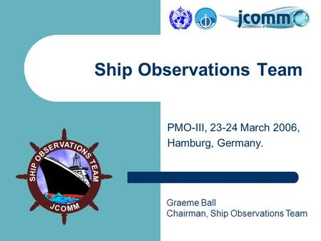 Graeme Ball Chairman, Ship Observations Team Ship Observations Team PMO-III, 23-24 March 2006, Hamburg, Germany.