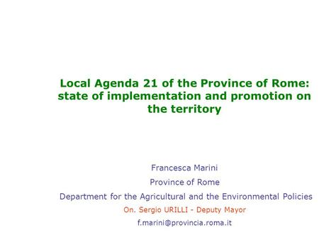 Local Agenda 21 of the Province of Rome: state of implementation and promotion on the territory Francesca Marini Province of Rome Department for the Agricultural.