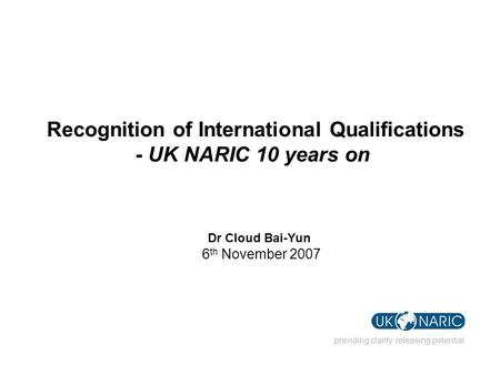 Providing clarity. releasing potential Recognition of International Qualifications - UK NARIC 10 years on Dr Cloud Bai-Yun 6 th November 2007.
