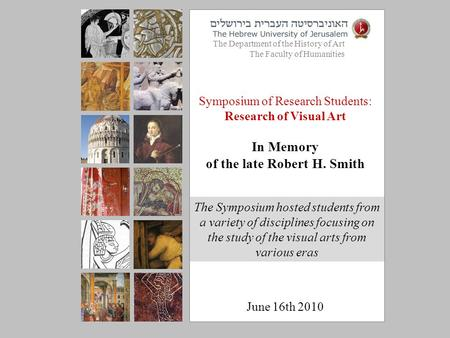 Symposium of Research Students: Research of Visual Art In Memory of the late Robert H. Smith June 16th 2010 The Department of the History of Art The Faculty.