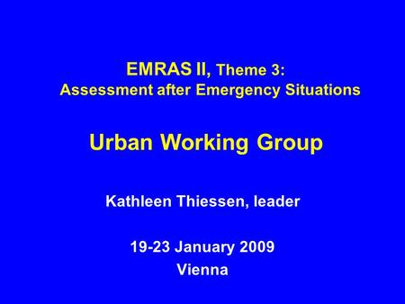 EMRAS II, Theme 3: Assessment after Emergency Situations Urban Working Group Kathleen Thiessen, leader 19-23 January 2009 Vienna.