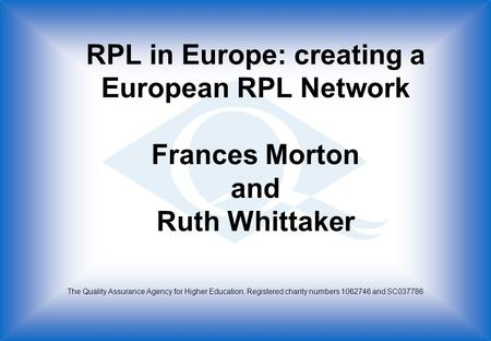 RPL in Europe: creating a European RPL Network Frances Morton and Ruth Whittaker The Quality Assurance Agency for Higher Education. Registered charity.