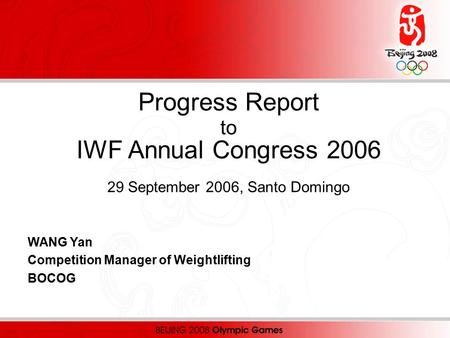 Progress Report to IWF Annual Congress 2006 29 September 2006, Santo Domingo WANG Yan Competition Manager of Weightlifting BOCOG.