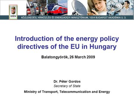 Introduction of the energy policy directives of the EU in Hungary Balatongyörök, 26 March 2009 Dr. Péter Gordos Secretary of State Ministry of Transport,