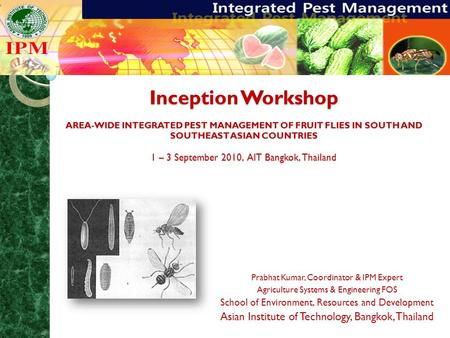 Inception Workshop AREA-WIDE INTEGRATED PEST MANAGEMENT OF FRUIT FLIES IN SOUTH AND SOUTHEAST ASIAN COUNTRIES 1 – 3 September 2010, AIT Bangkok, Thailand.