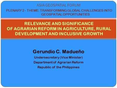 Gerundio C. Madueño Undersecretary (Vice Minister) Department of Agrarian Reform Republic of the Philippines RELEVANCE AND SIGNIFICANCE OF AGRARIAN REFORM.