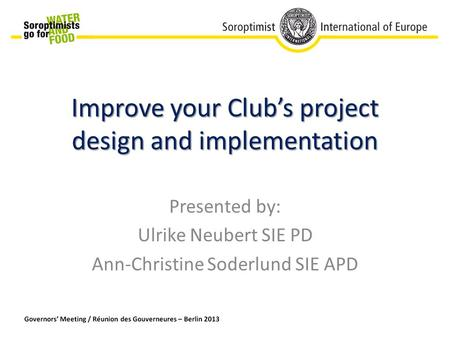 Improve your Club's project design and implementation Presented by: Ulrike Neubert SIE PD Ann-Christine Soderlund SIE APD.