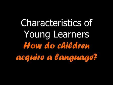 Characteristics of Young Learners How do children acquire a language?