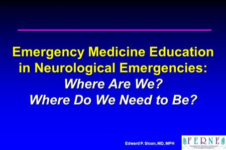 Edward P. Sloan, MD, MPH Emergency Medicine Education in Neurological Emergencies: Where Are We? Where Do We Need to Be?
