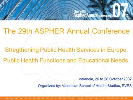 The 29th ASPHER Annual Conference Stregthening Public Health Services in Europe. Public Health Functions and Educational Needs. Valencia, 26 to 28 October.