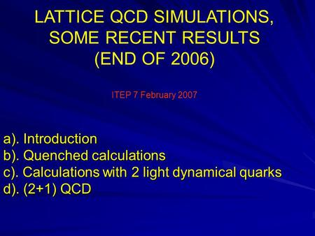 A). Introduction b). Quenched calculations c). Calculations with 2 light dynamical quarks d). (2+1) QCD LATTICE QCD SIMULATIONS, SOME RECENT RESULTS (END.