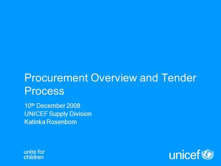 Procurement Overview and Tender Process 10 th December 2008 UNICEF Supply Division Katinka Rosenbom.