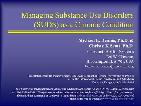 1 Managing Substance Use Disorders (SUDS) as a Chronic Condition Michael L. Dennis, Ph.D. & Christy K Scott, Ph.D. Chestnut Health Systems 720 W. Chestnut,