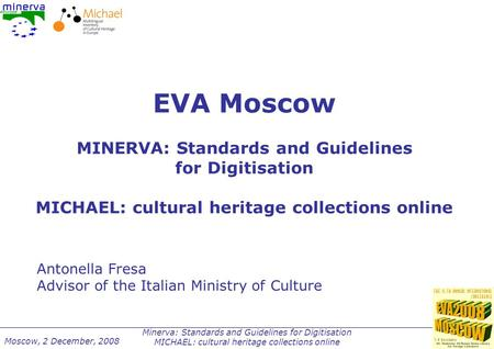 Minerva: Standards and Guidelines for Digitisation MICHAEL: cultural heritage collections online Moscow, 2 December, 2008 EVA Moscow MINERVA: Standards.